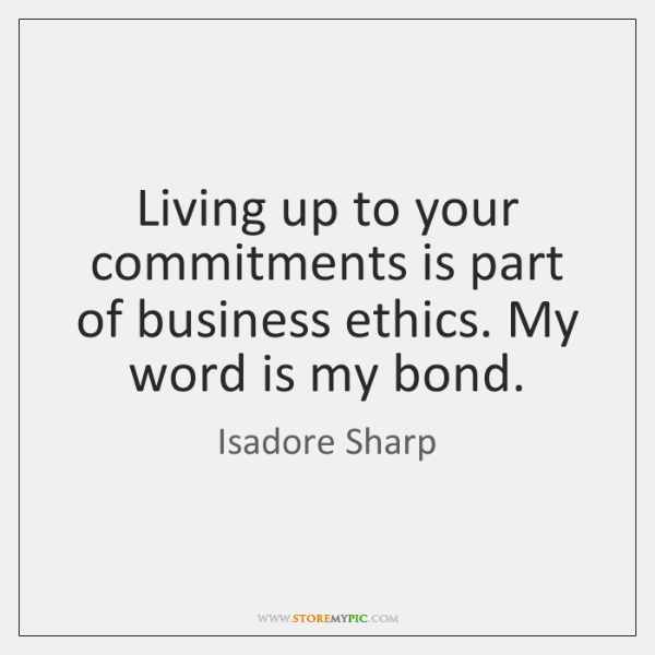 Living up to your commitments is part of business ethics. My word ...