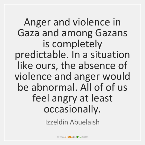 Anger and violence in Gaza and among Gazans is completely predictable. In ...