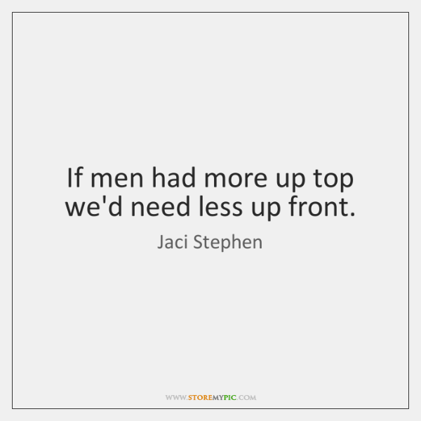 If men had more up top we'd need less up front.