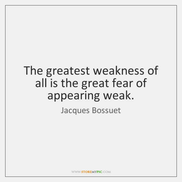 The greatest weakness of all is the great fear of appearing weak.