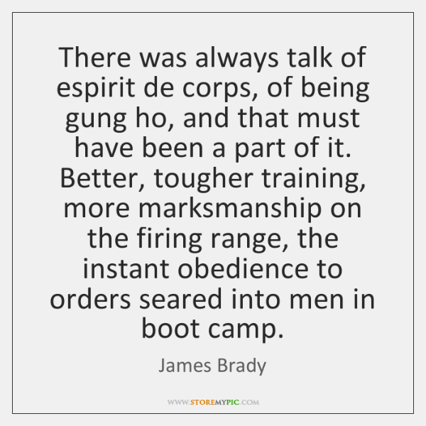 There was always talk of espirit de corps, of being gung ho, ...