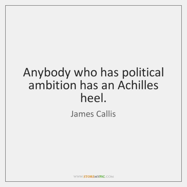 Anybody who has political ambition has an Achilles heel.
