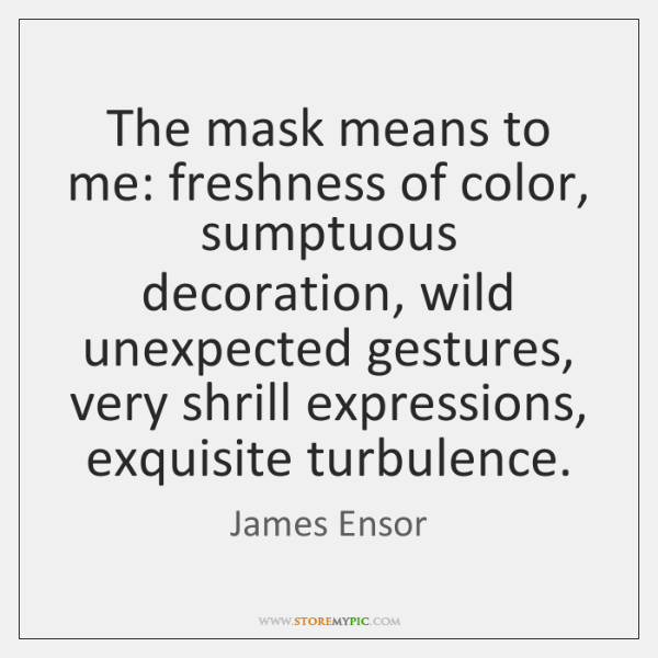 The mask means to me: freshness of color, sumptuous decoration, wild unexpected ...