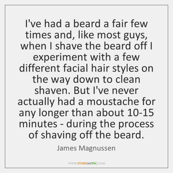I've had a beard a fair few times and, like most guys, ...