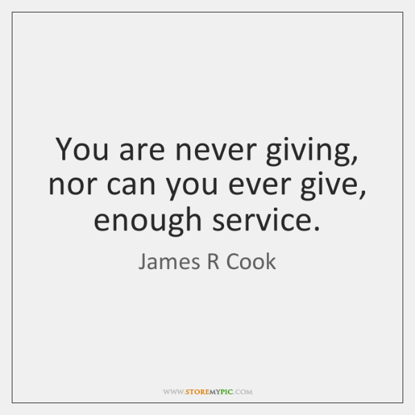 You are never giving, nor can you ever give, enough service.