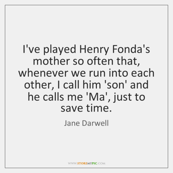 I've played Henry Fonda's mother so often that, whenever we run into ...