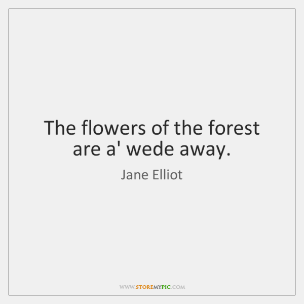 The flowers of the forest are a' wede away.