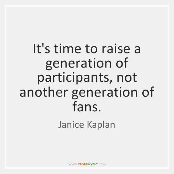 It's time to raise a generation of participants, not another generation of ...