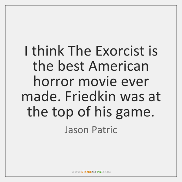 I think The Exorcist is the best American horror movie ever made. ...