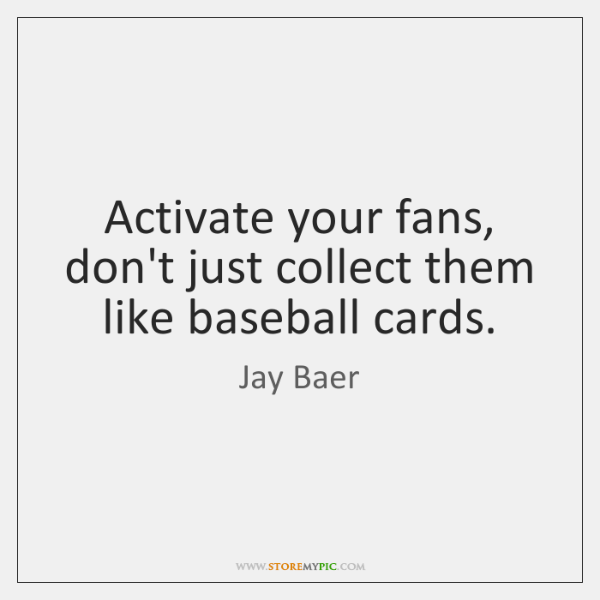 Activate your fans, don't just collect them like baseball cards.
