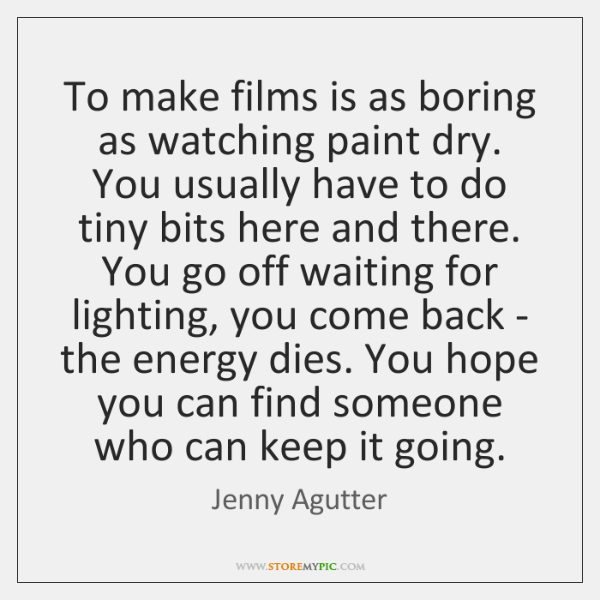 To make films is as boring as watching paint dry. You usually ...