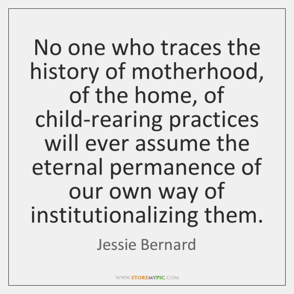 No one who traces the history of motherhood, of the home, of ...