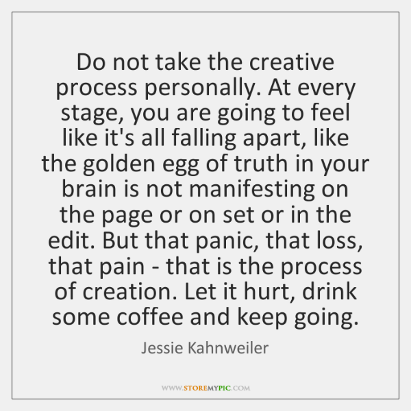 Do not take the creative process personally. At every stage, you are ...
