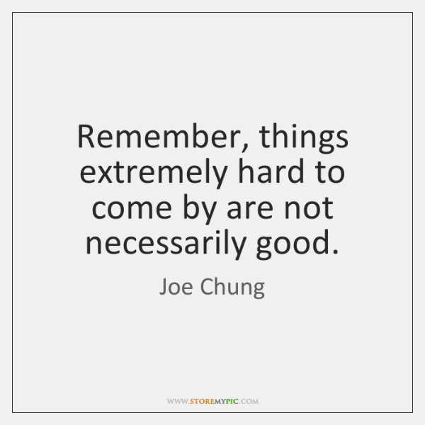 Remember, things extremely hard to come by are not necessarily good.