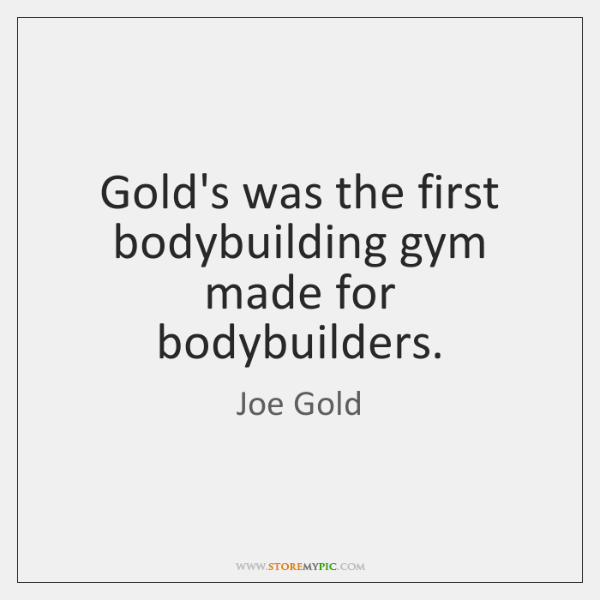 Gold's was the first bodybuilding gym made for bodybuilders.
