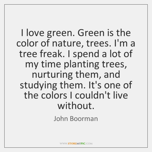 I love green. Green is the color of nature, trees. I'm a ...