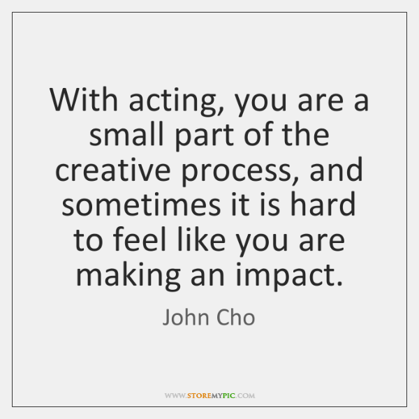 With acting, you are a small part of the creative process, and ...