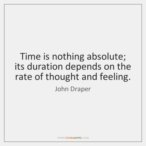 Time is nothing absolute; its duration depends on the rate of thought ...