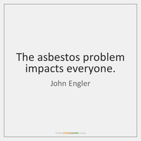 The asbestos problem impacts everyone.