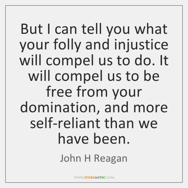 But I can tell you what your folly and injustice will compel ...