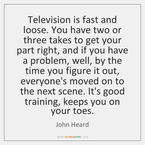 Television is fast and loose. You have two or three takes to ...
