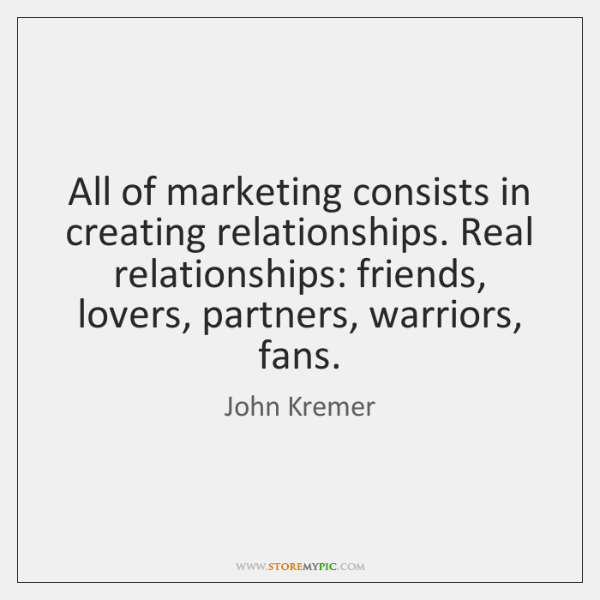 All of marketing consists in creating relationships. Real relationships: friends, lovers, partners,