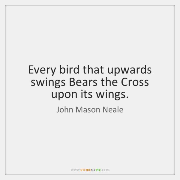 Every bird that upwards swings Bears the Cross upon its wings.
