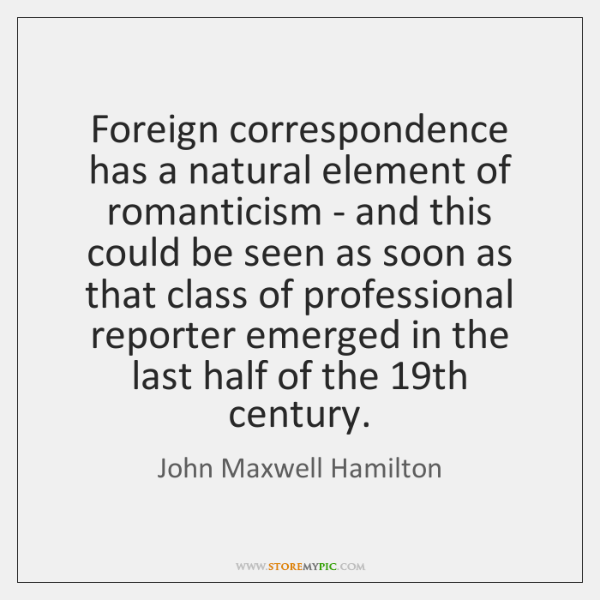 Foreign correspondence has a natural element of romanticism - and this could ...