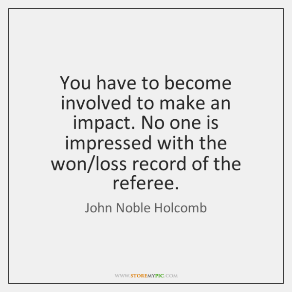 You have to become involved to make an impact. No one is ...