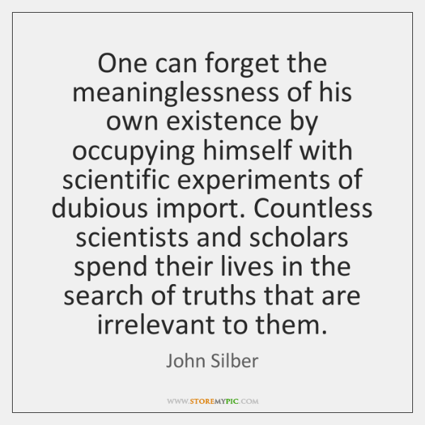 One can forget the meaninglessness of his own existence by occupying himself ...