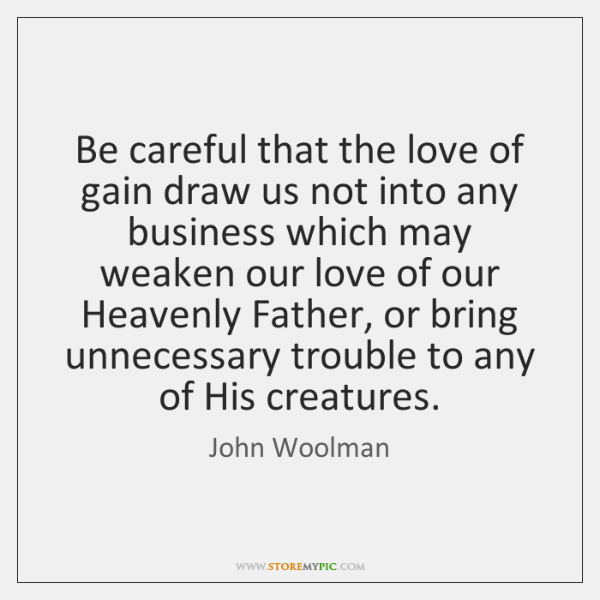 Be careful that the love of gain draw us not into any ...
