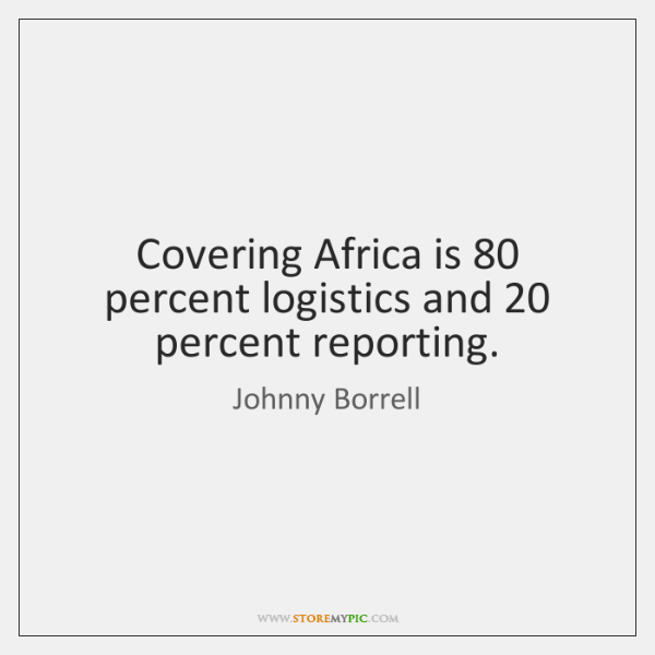 Covering Africa is 80 percent logistics and 20 percent reporting.