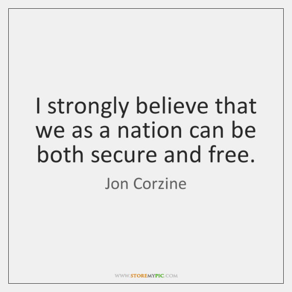 I strongly believe that we as a nation can be both secure ...