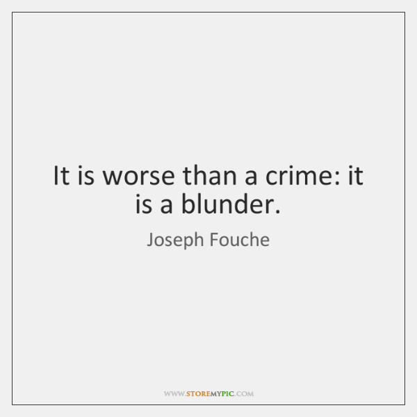 It is worse than a crime: it is a blunder.