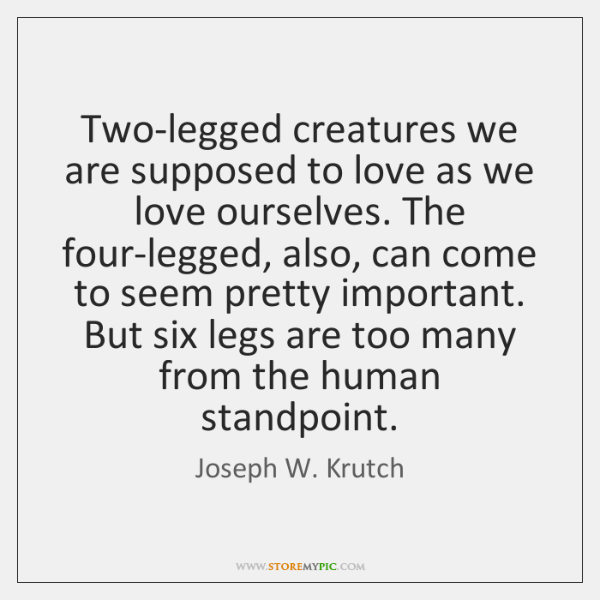 Two-legged creatures we are supposed to love as we love ourselves. The ...