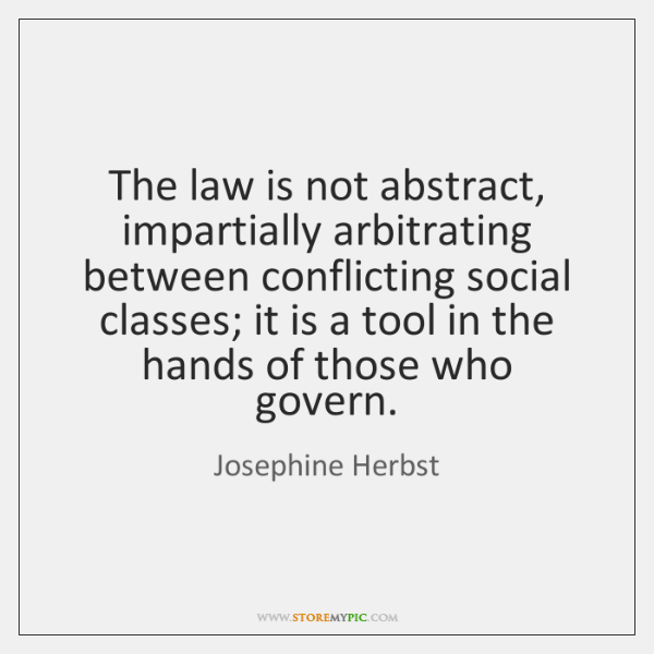 The law is not abstract, impartially arbitrating between conflicting social classes; it ...
