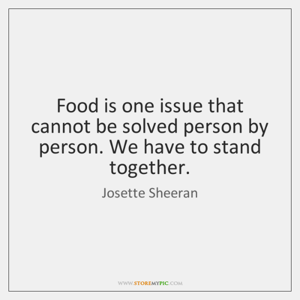 Food is one issue that cannot be solved person by person. We ...