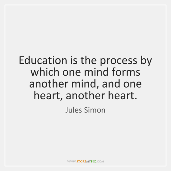Education is the process by which one mind forms another mind, and ...