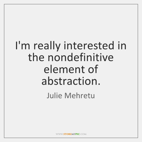 I'm really interested in the nondefinitive element of abstraction.