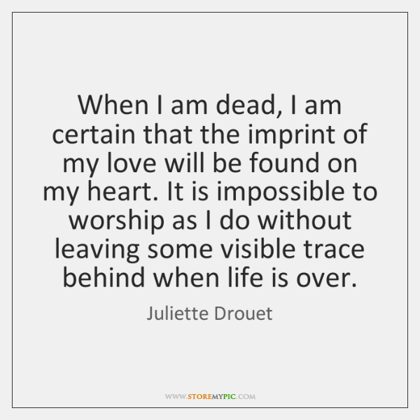 When I am dead, I am certain that the imprint of my ...