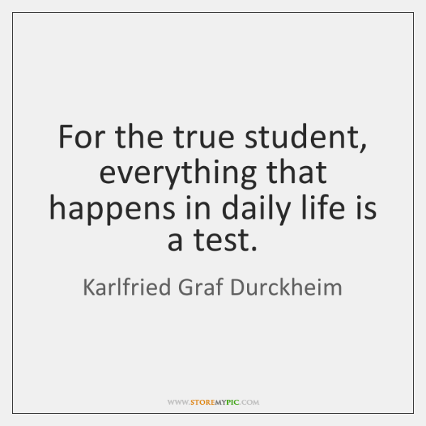 For the true student, everything that happens in daily life is a ...