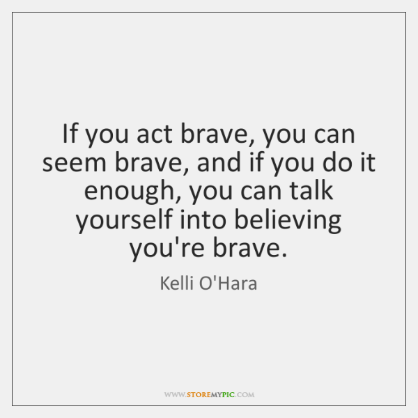 If you act brave, you can seem brave, and if you do ...