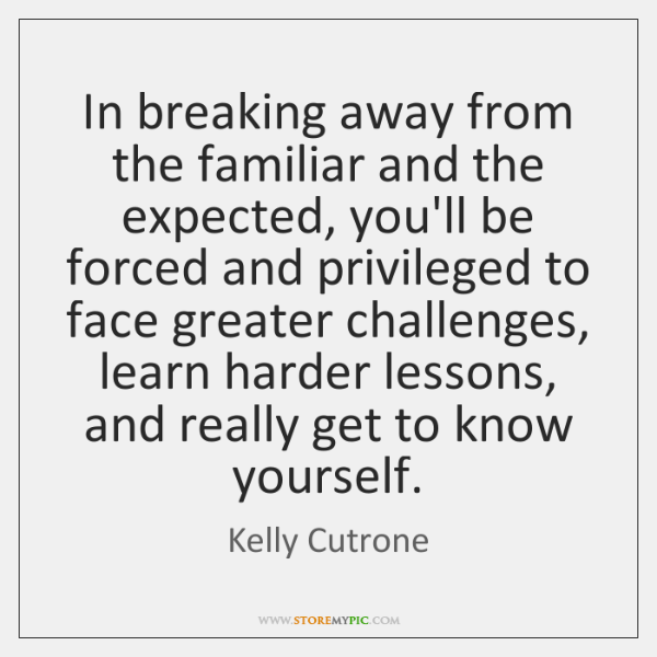 In breaking away from the familiar and the expected, you'll be forced ...
