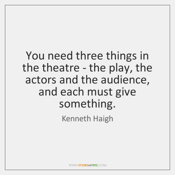 You need three things in the theatre - the play, the actors ...