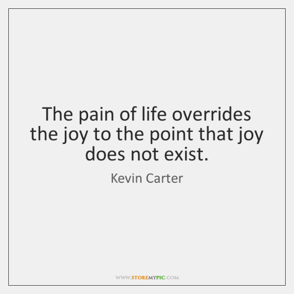 The pain of life overrides the joy to the point that joy ...