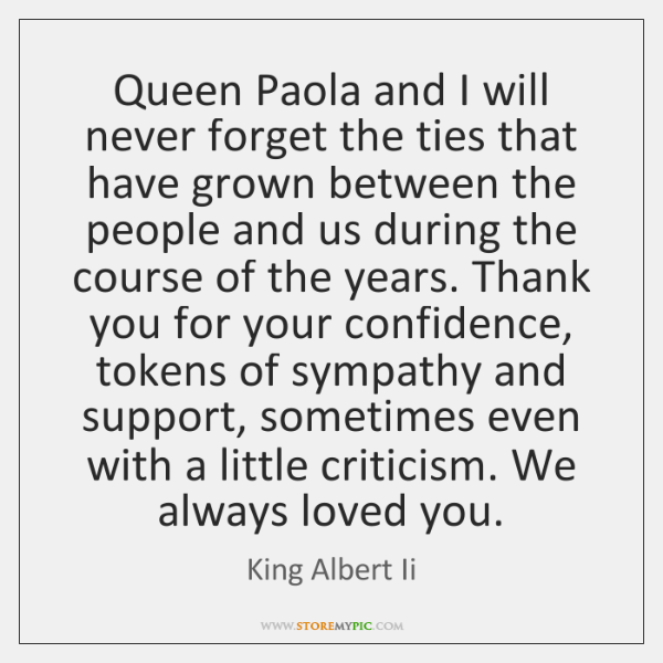 Queen Paola and I will never forget the ties that have grown ...