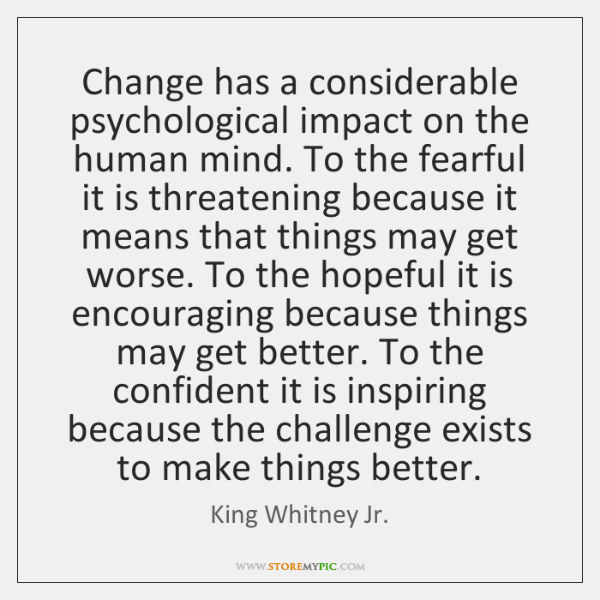 Change has a considerable psychological impact on the human mind. To the ...