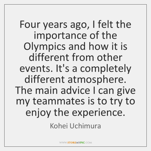 Four years ago, I felt the importance of the Olympics and how ...