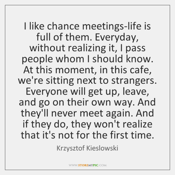 I like chance meetings-life is full of them. Everyday, without realizing it, ...