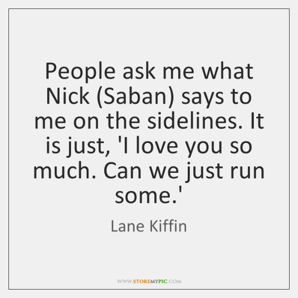 People ask me what Nick (Saban) says to me on the sidelines. ...